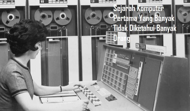 Sejarah Komputer Pertama Yang Banyak Tidak Diketahui Banyak Orang