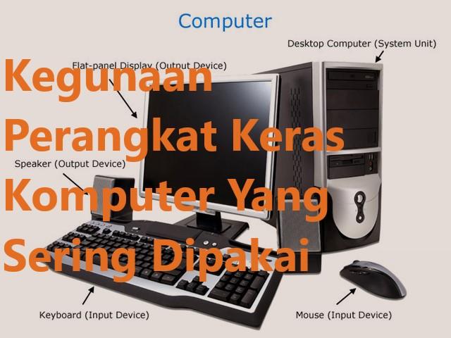 Kegunaan Perangkat Keras Komputer Yang Sering Dipakai