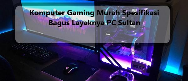 Komputer Gaming Murah Spesifikasi Bagus Layaknya PC Sultan